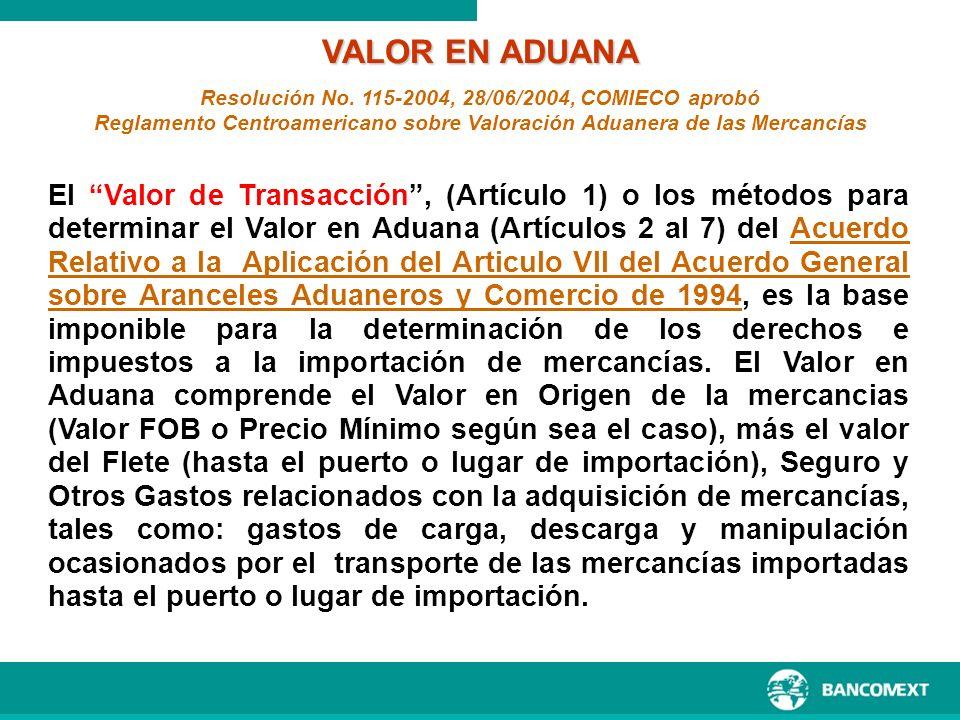 VALOR EN ADUANA Resolución No. 115-2004, 28/06/2004, COMIECO aprobó. Reglamento Centroamericano sobre Valoración Aduanera de las Mercancías.