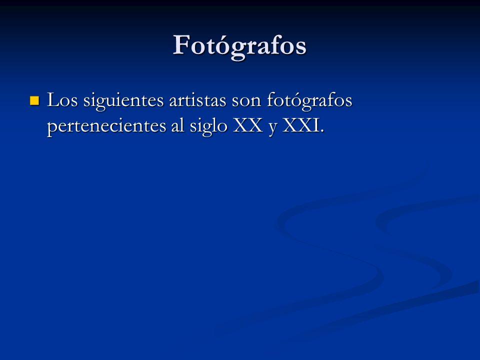 Fotógrafos Los siguientes artistas son fotógrafos pertenecientes al siglo XX y XXI.