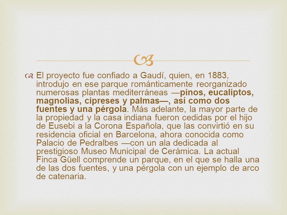 El proyecto fue confiado a Gaudí, quien, en 1883, introdujo en ese parque románticamente reorganizado numerosas plantas mediterráneas —pinos, eucaliptos, magnolias, cipreses y palmas—, así como dos fuentes y una pérgola.