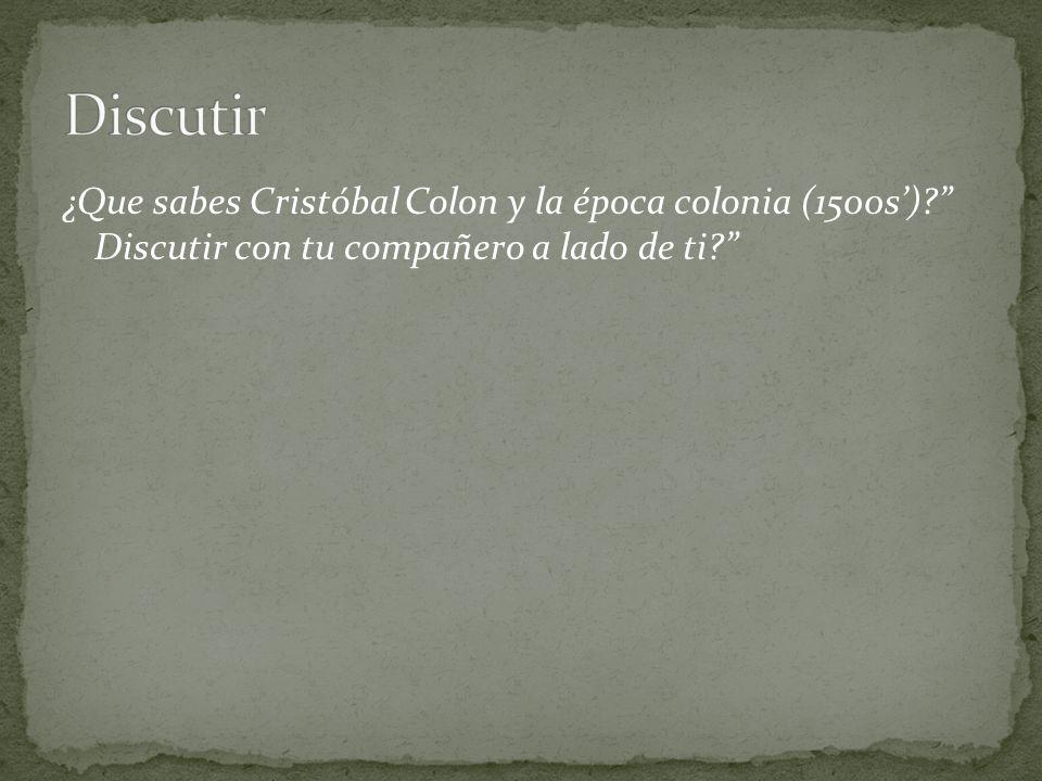 Discutir ¿Que sabes Cristóbal Colon y la época colonia (1500s') Discutir con tu compañero a lado de ti