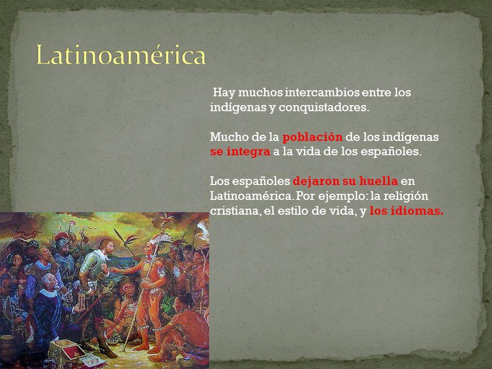 Latinoamérica Hay muchos intercambios entre los indígenas y conquistadores.
