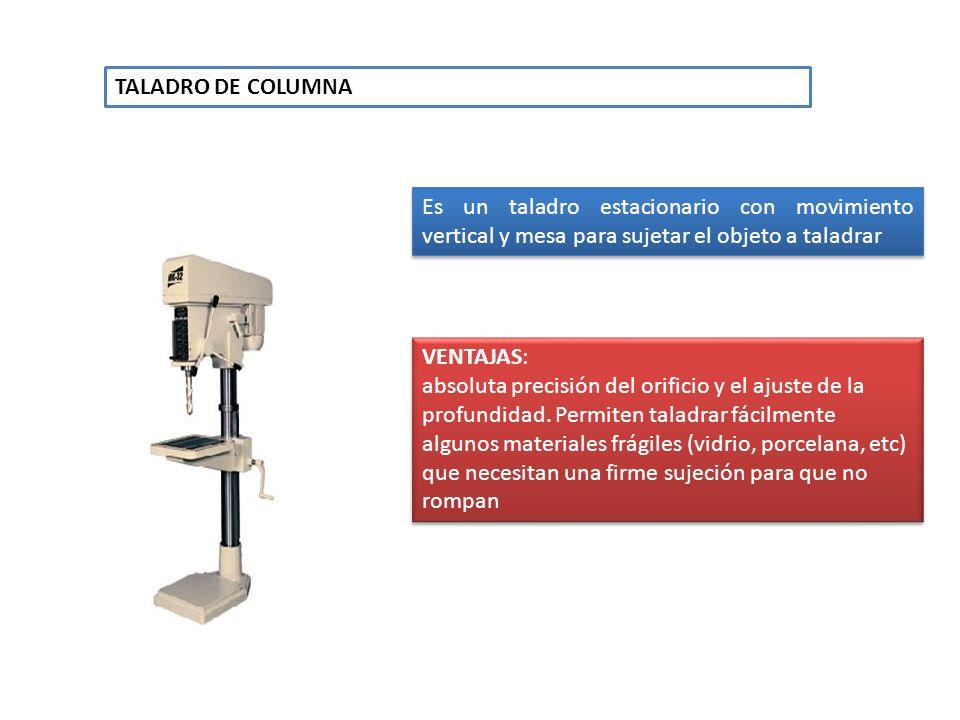 TALADRO DE COLUMNAEs un taladro estacionario con movimiento vertical y mesa para sujetar el objeto a taladrar.