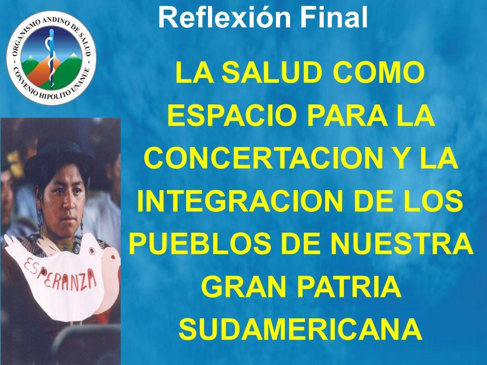 Reflexión FinalLA SALUD COMO ESPACIO PARA LA CONCERTACION Y LA INTEGRACION DE LOS PUEBLOS DE NUESTRA GRAN PATRIA SUDAMERICANA.