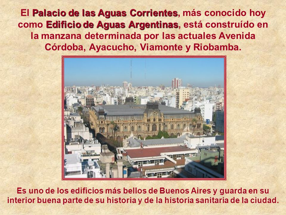 El Palacio de las Aguas Corrientes, más conocido hoy como Edificio de Aguas Argentinas, está construído en la manzana determinada por las actuales Avenida Córdoba, Ayacucho, Viamonte y Riobamba.