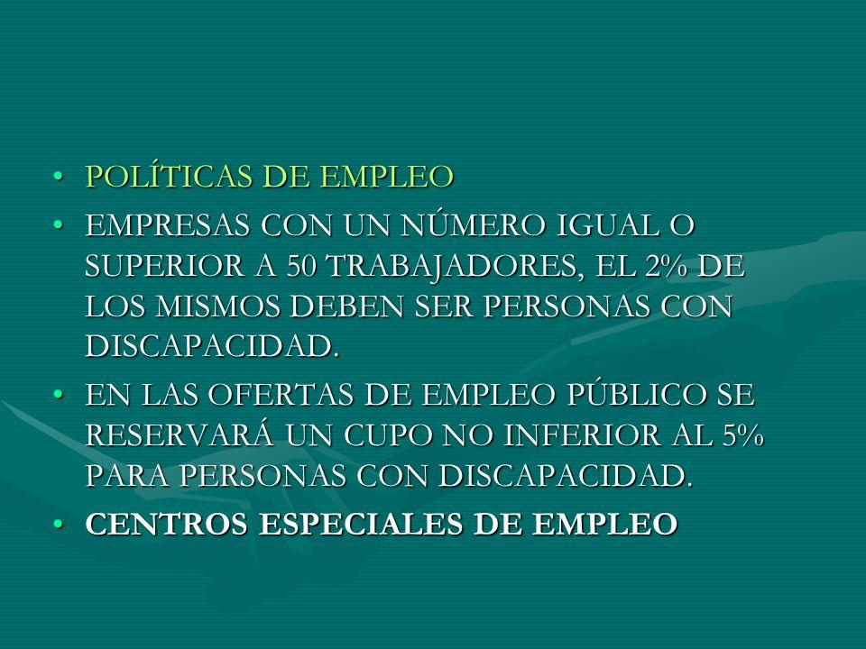 POLÍTICAS DE EMPLEO EMPRESAS CON UN NÚMERO IGUAL O SUPERIOR A 50 TRABAJADORES, EL 2% DE LOS MISMOS DEBEN SER PERSONAS CON DISCAPACIDAD.
