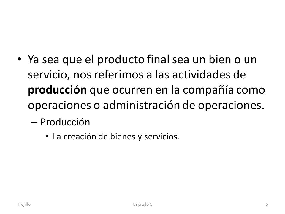 Ya sea que el producto final sea un bien o un servicio, nos referimos a las actividades de producción que ocurren en la compañía como operaciones o administración de operaciones.
