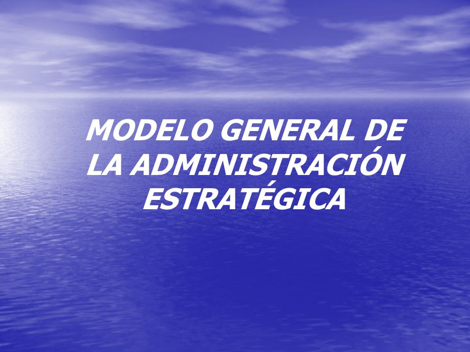 MODELO GENERAL DE LA ADMINISTRACIÓN ESTRATÉGICA