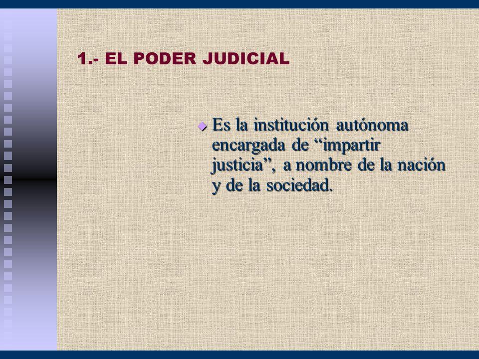 1.- EL PODER JUDICIAL Es la institución autónoma encargada de impartir justicia , a nombre de la nación y de la sociedad.