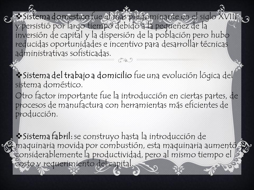 Sistema domestico fue el más predominante en el siglo XVIII y persistió por largo tiempo debido a la pequeñez de la inversión de capital y la dispersión de la población pero hubo reducidas oportunidades e incentivo para desarrollar técnicas administrativas sofisticadas.