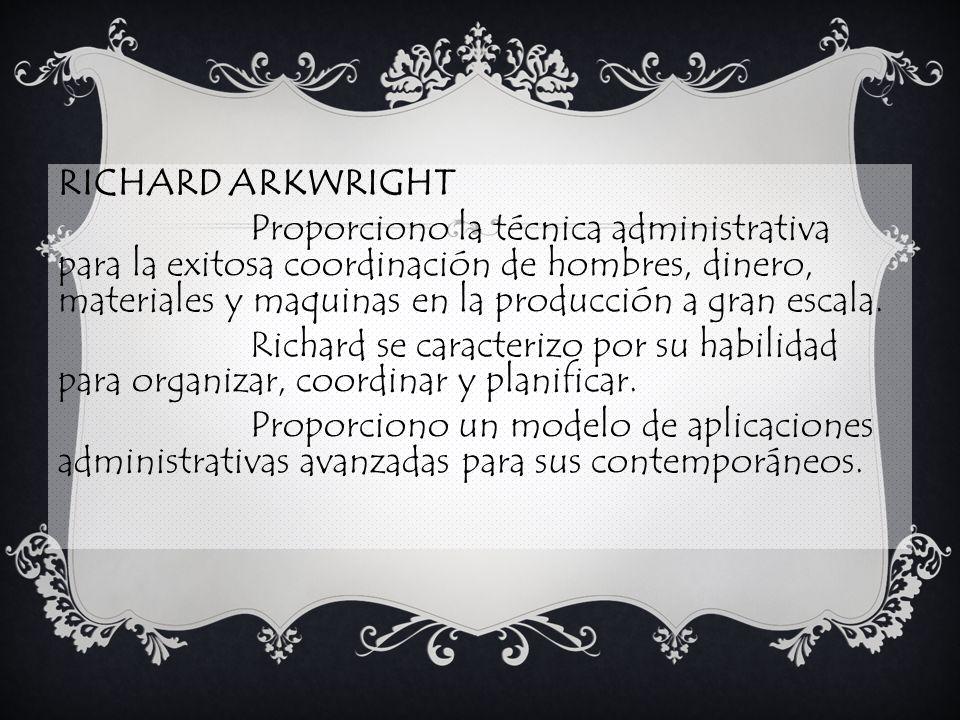 RICHARD ARKWRIGHT Proporciono la técnica administrativa para la exitosa coordinación de hombres, dinero, materiales y maquinas en la producción a gran escala.