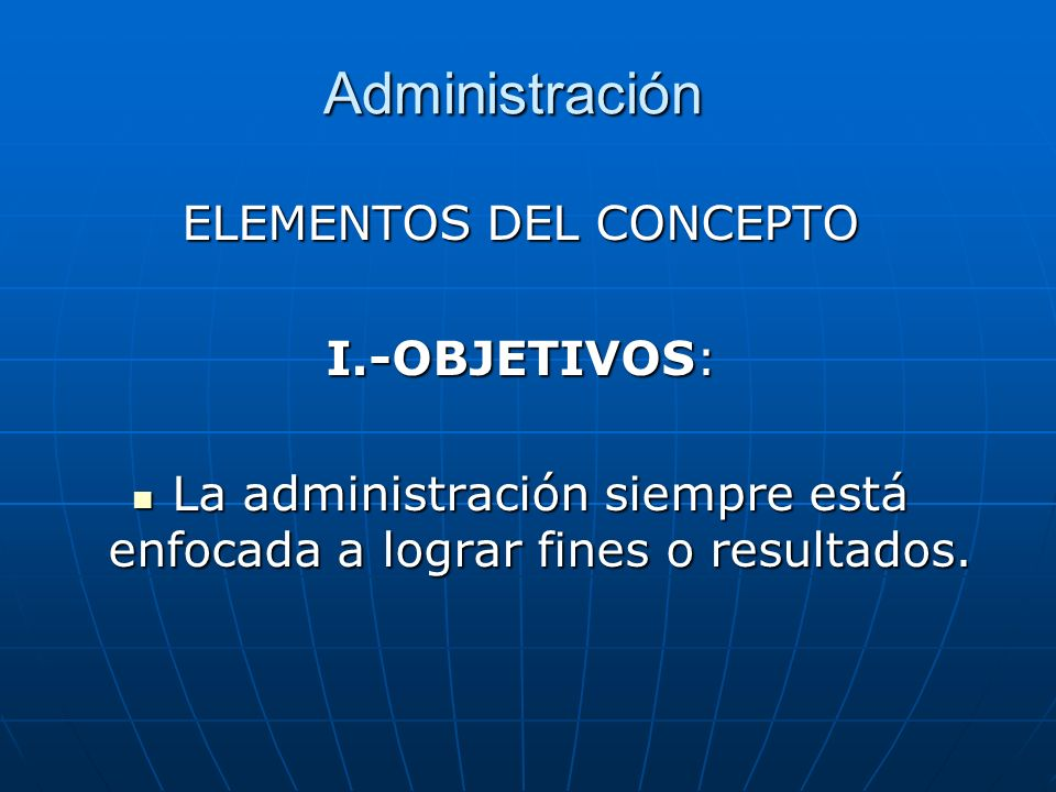 Administración ELEMENTOS DEL CONCEPTO I.-OBJETIVOS: