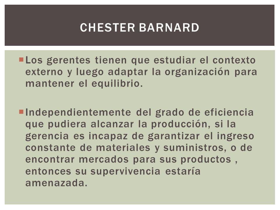 Chester barnard Los gerentes tienen que estudiar el contexto externo y luego adaptar la organización para mantener el equilibrio.