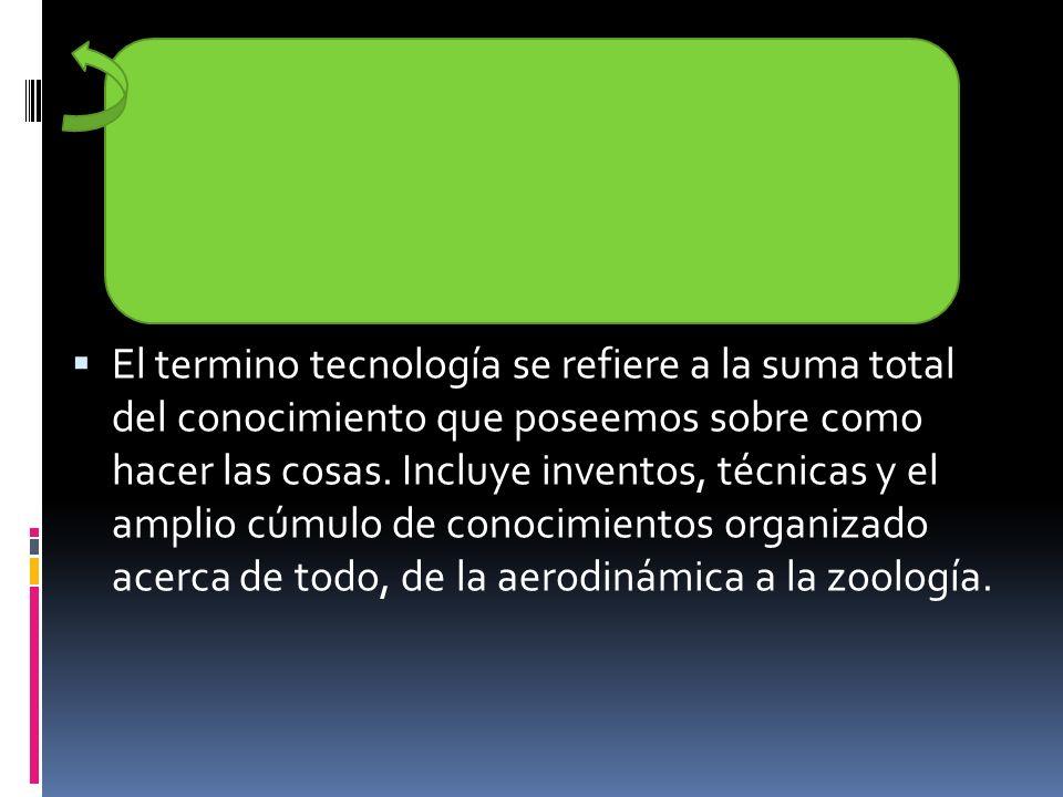 El termino tecnología se refiere a la suma total del conocimiento que poseemos sobre como hacer las cosas.