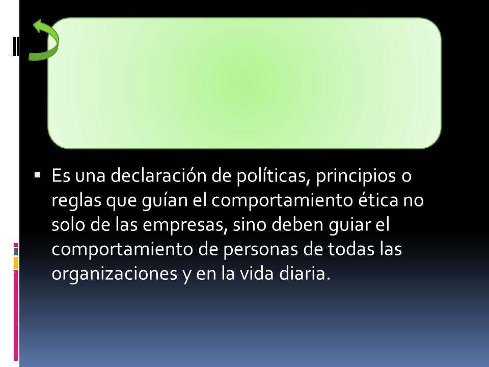 Es una declaración de políticas, principios o reglas que guían el comportamiento ética no solo de las empresas, sino deben guiar el comportamiento de personas de todas las organizaciones y en la vida diaria.
