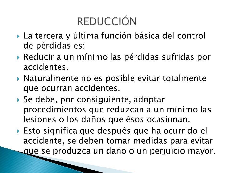 REDUCCIÓN La tercera y última función básica del control de pérdidas es: Reducir a un mínimo las pérdidas sufridas por accidentes.