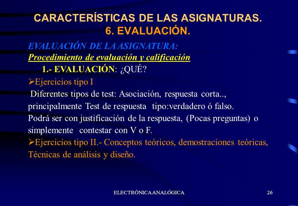 CARACTERÍSTICAS DE LAS ASIGNATURAS. 6. EVALUACIÓN.