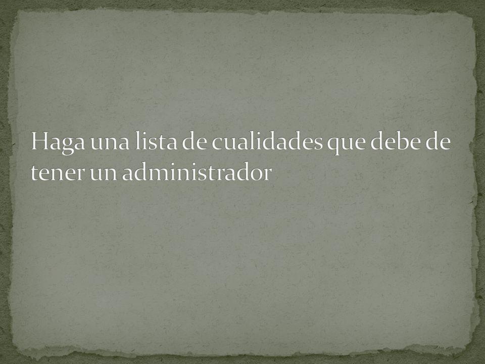 Haga una lista de cualidades que debe de tener un administrador