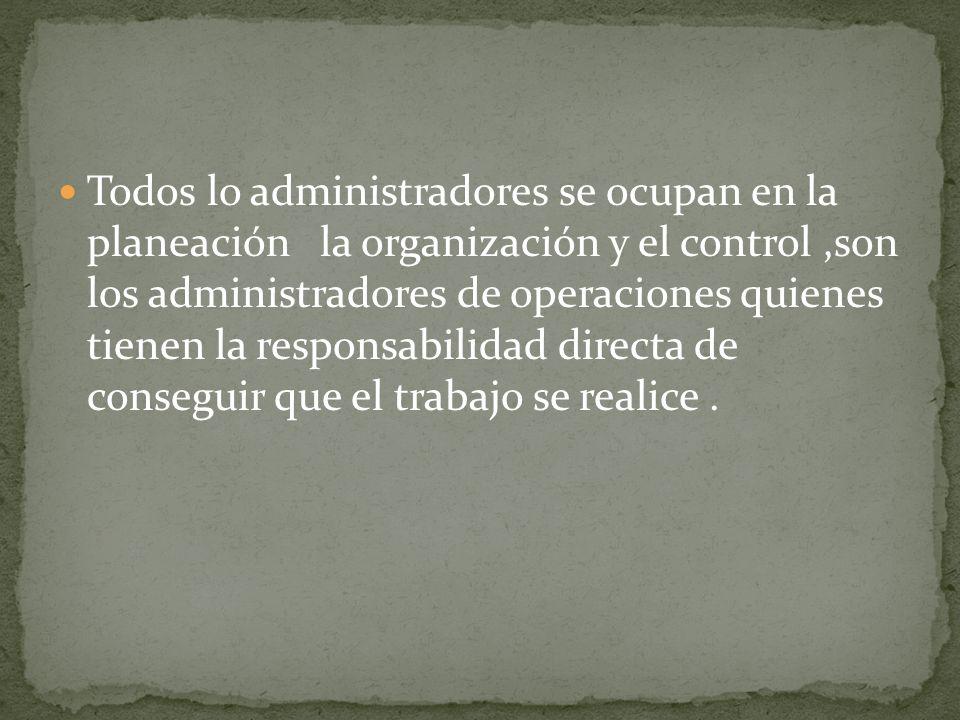Todos lo administradores se ocupan en la planeación la organización y el control ,son los administradores de operaciones quienes tienen la responsabilidad directa de conseguir que el trabajo se realice .