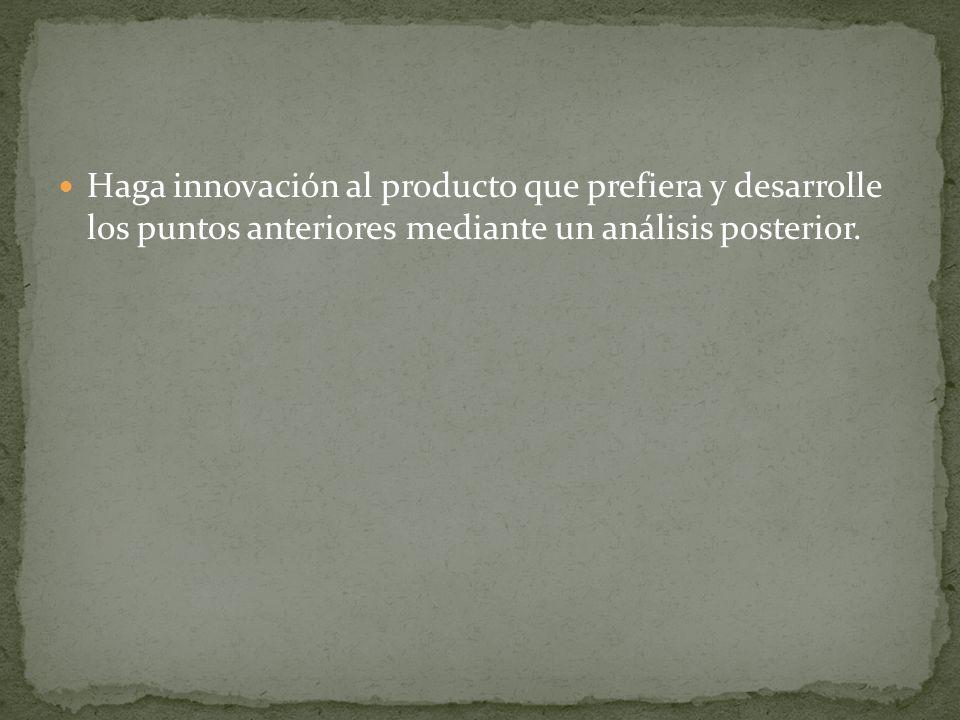 Haga innovación al producto que prefiera y desarrolle los puntos anteriores mediante un análisis posterior.