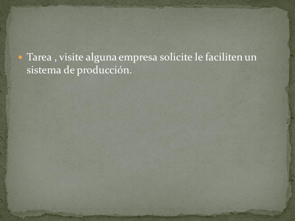 Tarea , visite alguna empresa solicite le faciliten un sistema de producción.