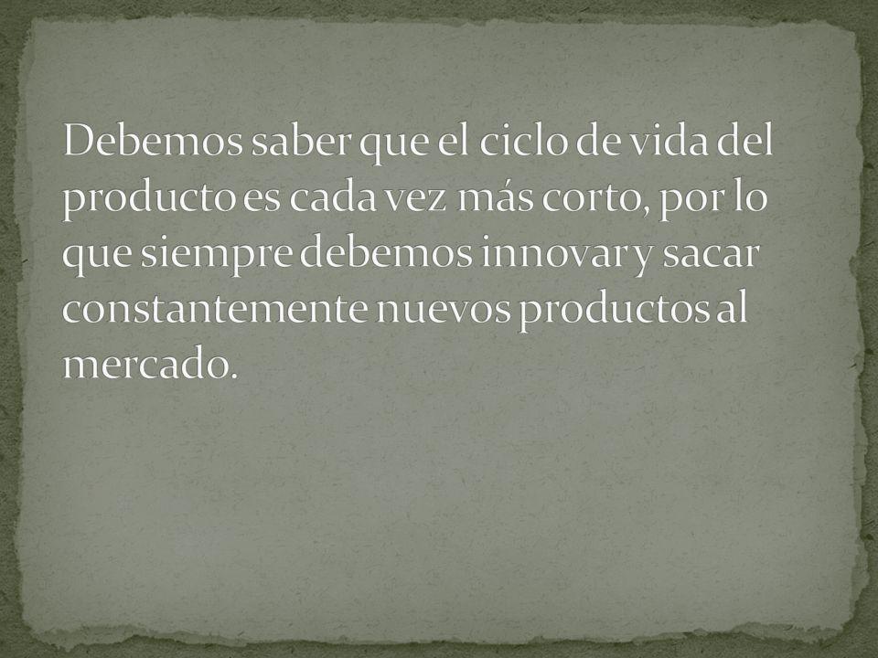 Debemos saber que el ciclo de vida del producto es cada vez más corto, por lo que siempre debemos innovar y sacar constantemente nuevos productos al mercado.