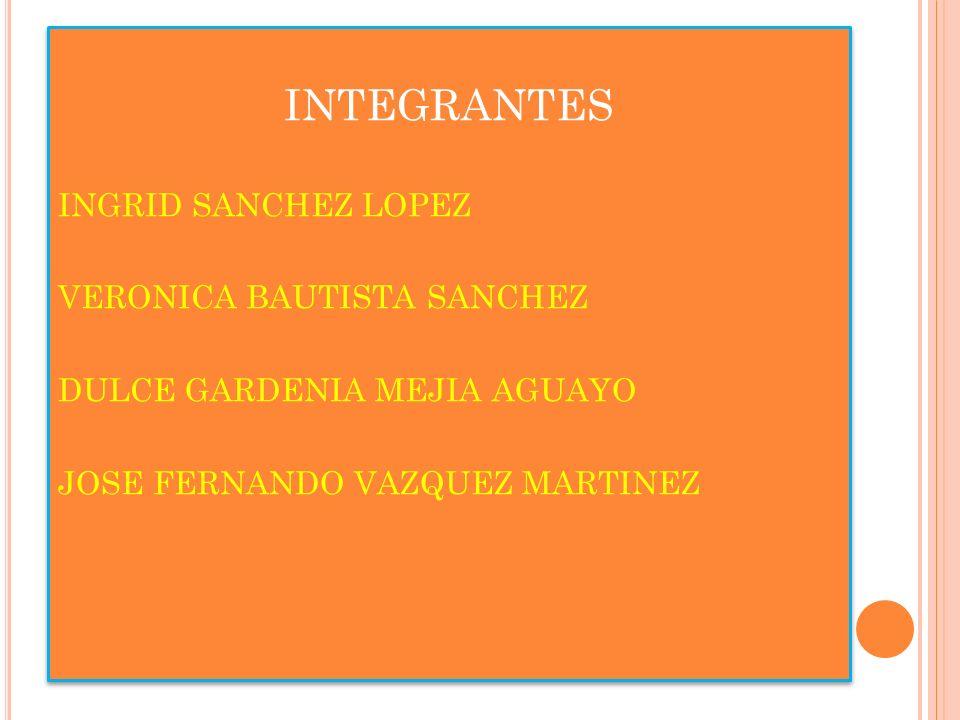 INTEGRANTES INGRID SANCHEZ LOPEZ VERONICA BAUTISTA SANCHEZ