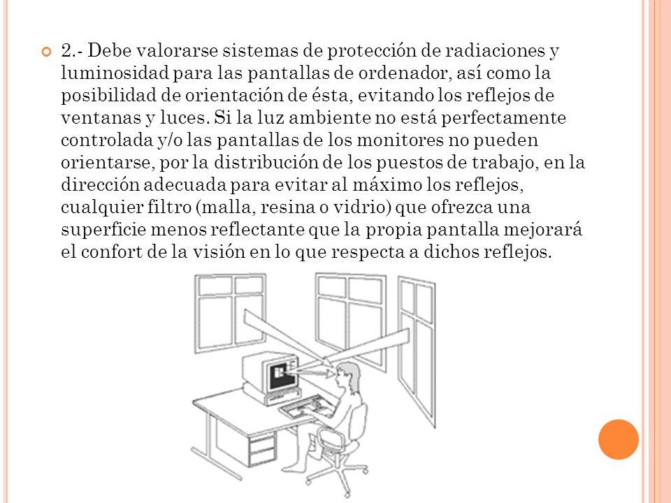 2.- Debe valorarse sistemas de protección de radiaciones y luminosidad para las pantallas de ordenador, así como la posibilidad de orientación de ésta, evitando los reflejos de ventanas y luces.