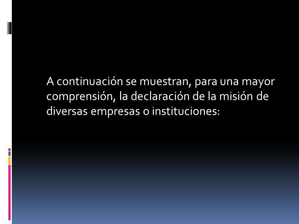 A continuación se muestran, para una mayor comprensión, la declaración de la misión de diversas empresas o instituciones: