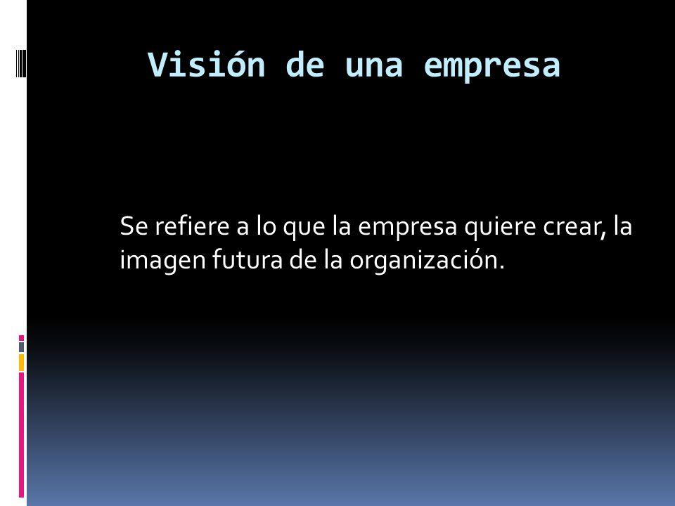 Visión de una empresaSe refiere a lo que la empresa quiere crear, la imagen futura de la organización.