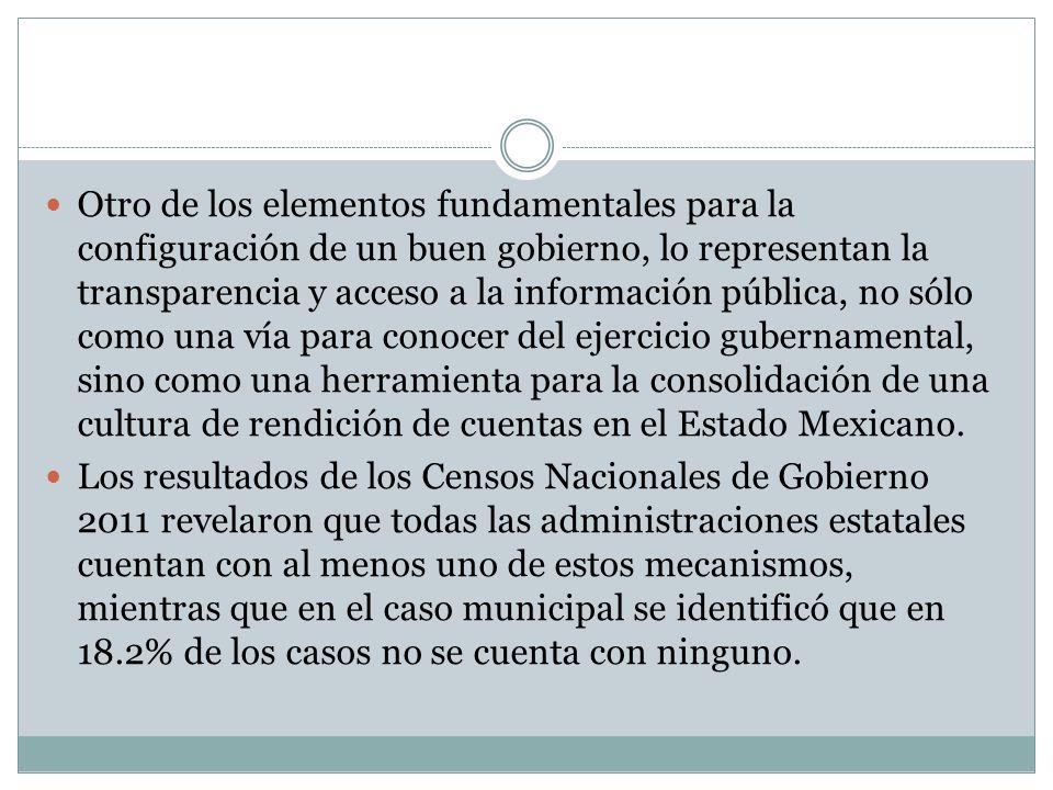Otro de los elementos fundamentales para la configuración de un buen gobierno, lo representan la transparencia y acceso a la información pública, no sólo como una vía para conocer del ejercicio gubernamental, sino como una herramienta para la consolidación de una cultura de rendición de cuentas en el Estado Mexicano.