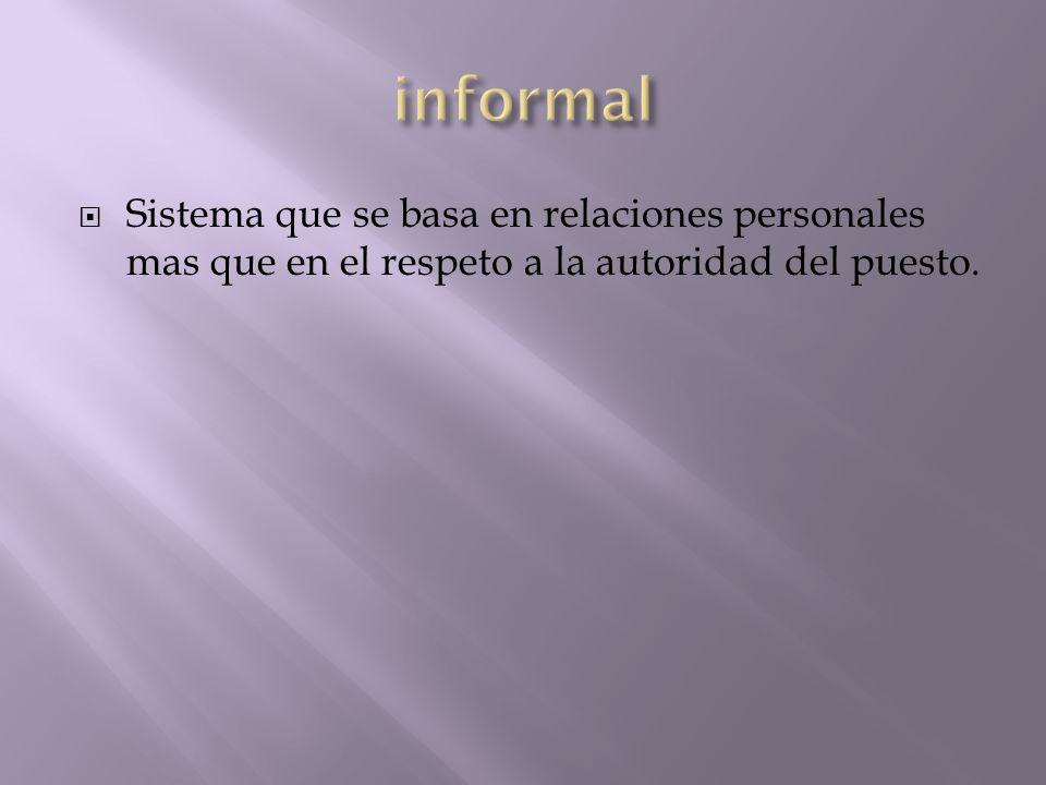 informal Sistema que se basa en relaciones personales mas que en el respeto a la autoridad del puesto.