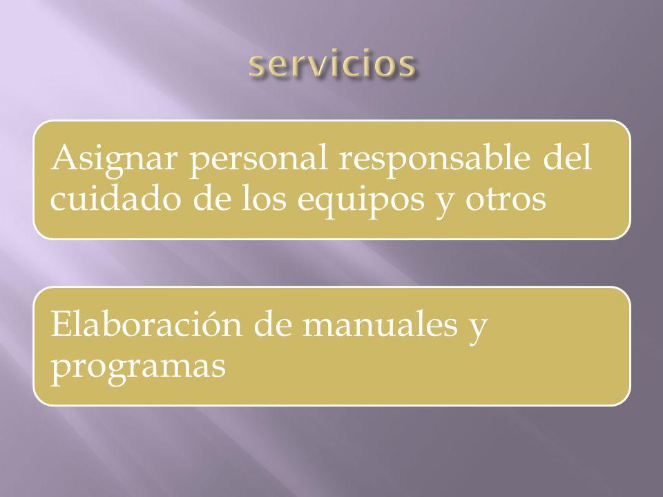 servicios Asignar personal responsable del cuidado de los equipos y otros.