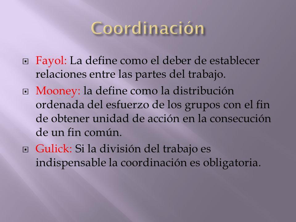 Coordinación Fayol: La define como el deber de establecer relaciones entre las partes del trabajo.