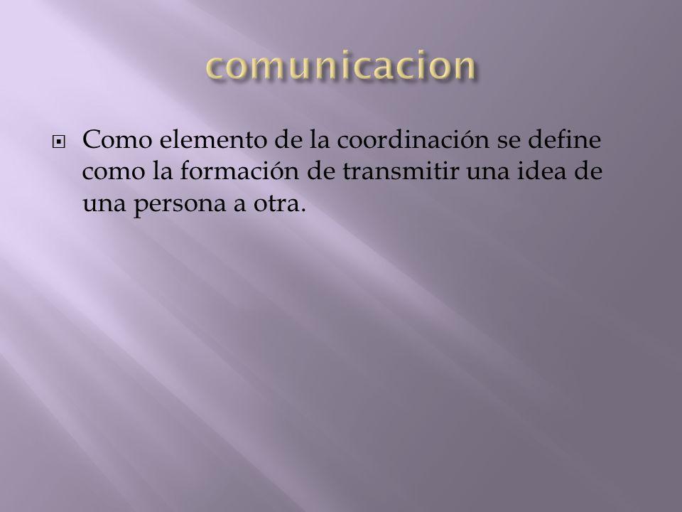 comunicacion Como elemento de la coordinación se define como la formación de transmitir una idea de una persona a otra.
