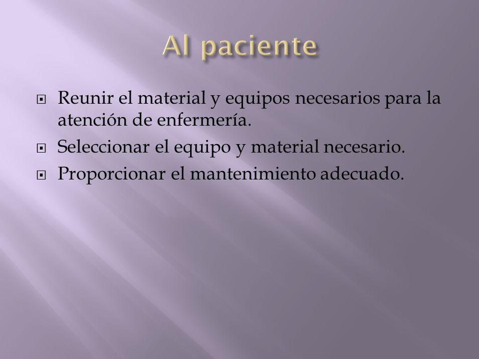 Al paciente Reunir el material y equipos necesarios para la atención de enfermería. Seleccionar el equipo y material necesario.