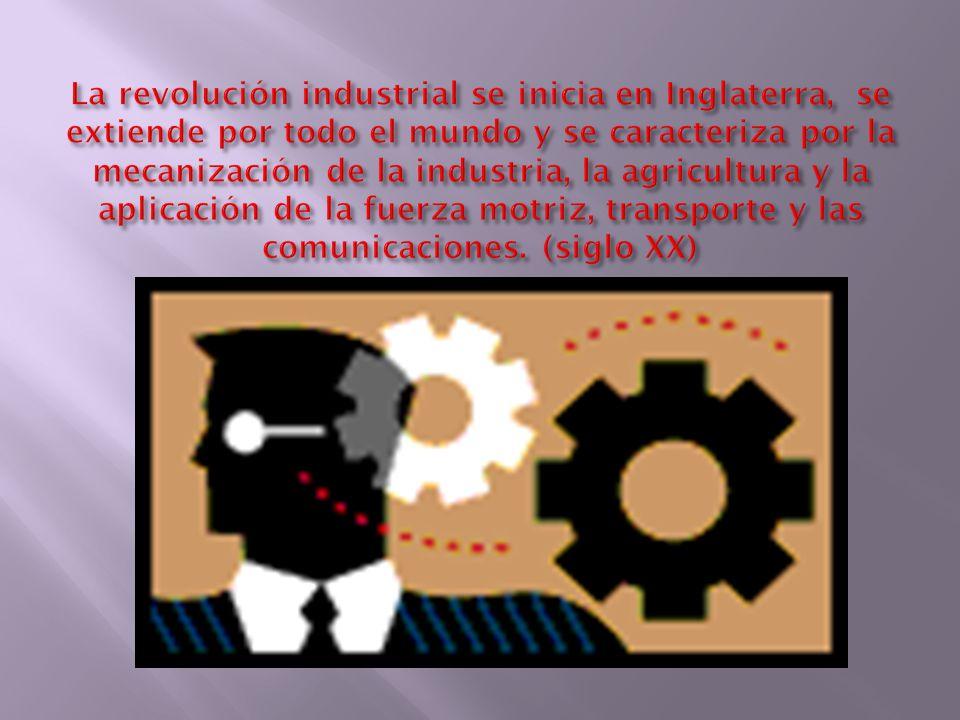 La revolución industrial se inicia en Inglaterra, se extiende por todo el mundo y se caracteriza por la mecanización de la industria, la agricultura y la aplicación de la fuerza motriz, transporte y las comunicaciones.