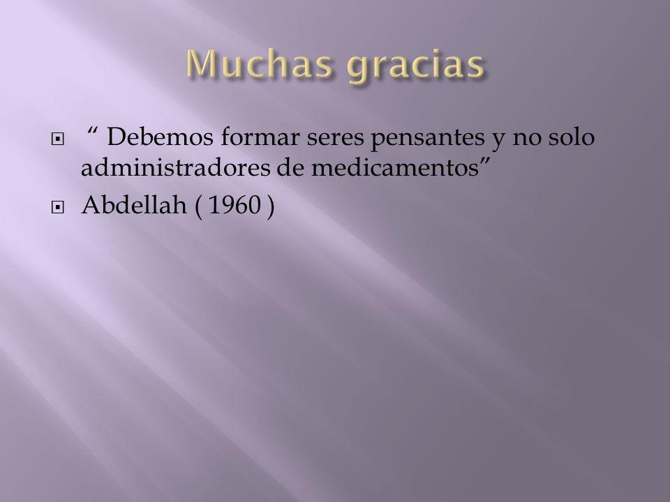 Muchas gracias Debemos formar seres pensantes y no solo administradores de medicamentos Abdellah ( 1960 )