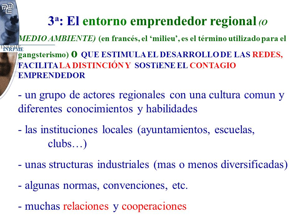 3a: El entorno emprendedor regional (O MEDIO AMBIENTE) (en francés, el 'milieu', es el término utilizado para el gangsterismo) o QUE ESTIMULA EL DESARROLLO DE LAS REDES, FACILITA LA DISTINCIÓN Y SOSTiENE EL CONTAGIO EMPRENDEDOR