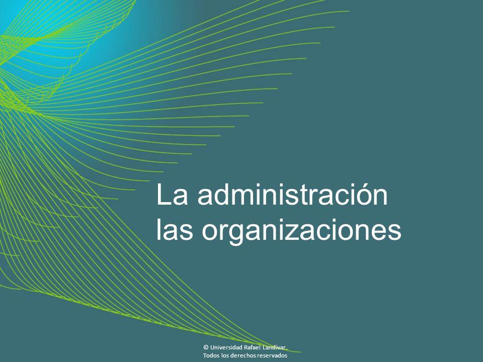 La administración las organizaciones © Universidad Rafael Landívar.