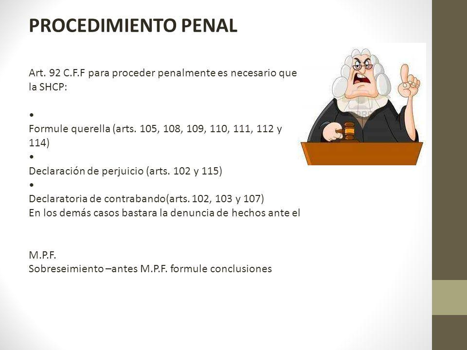 PROCEDIMIENTO PENAL Art. 92 C.F.F para proceder penalmente es necesario que. la SHCP: • Formule querella (arts. 105, 108, 109, 110, 111, 112 y.