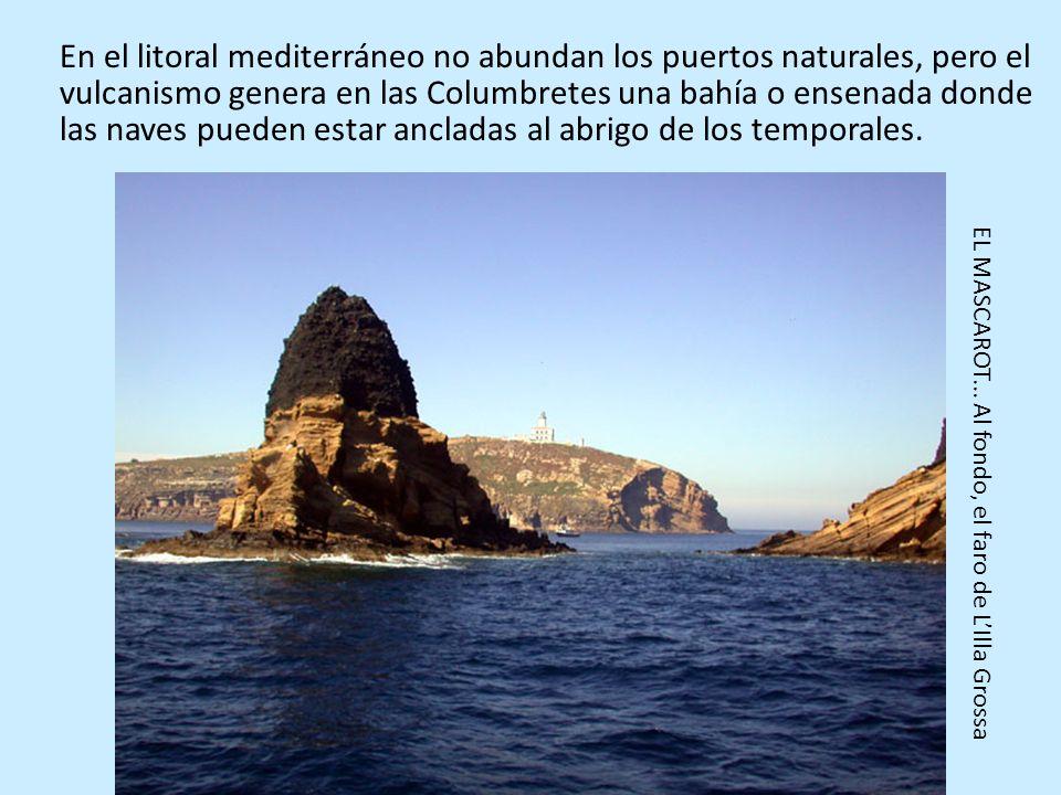 En el litoral mediterráneo no abundan los puertos naturales, pero el vulcanismo genera en las Columbretes una bahía o ensenada donde las naves pueden estar ancladas al abrigo de los temporales.