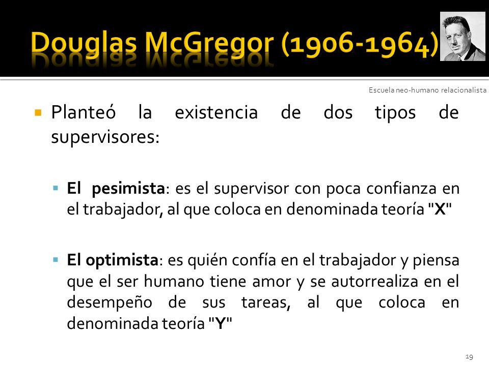 Douglas McGregor (1906-1964) Escuela neo-humano relacionalista. Planteó la existencia de dos tipos de supervisores: