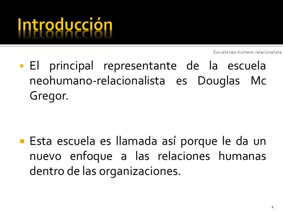Introducción Escuela neo-humano relacionalista. El principal representante de la escuela neohumano-relacionalista es Douglas Mc Gregor.