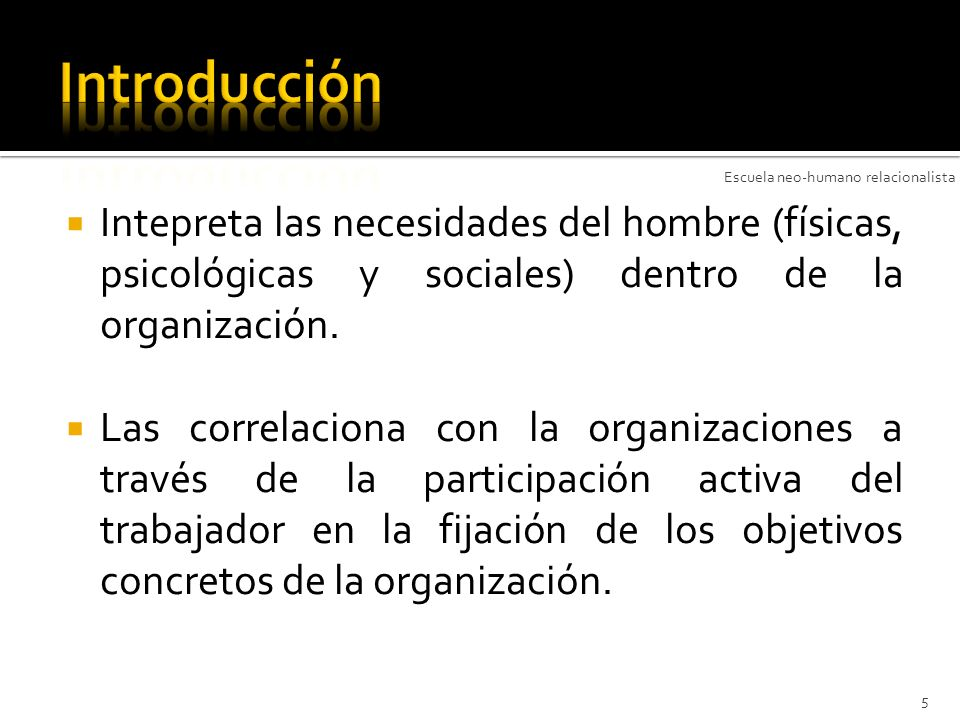 Introducción Escuela neo-humano relacionalista. Intepreta las necesidades del hombre (físicas, psicológicas y sociales) dentro de la organización.