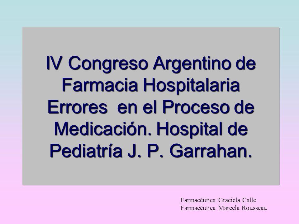 IV Congreso Argentino de Farmacia Hospitalaria Errores en el Proceso de Medicación. Hospital de Pediatría J. P. Garrahan.