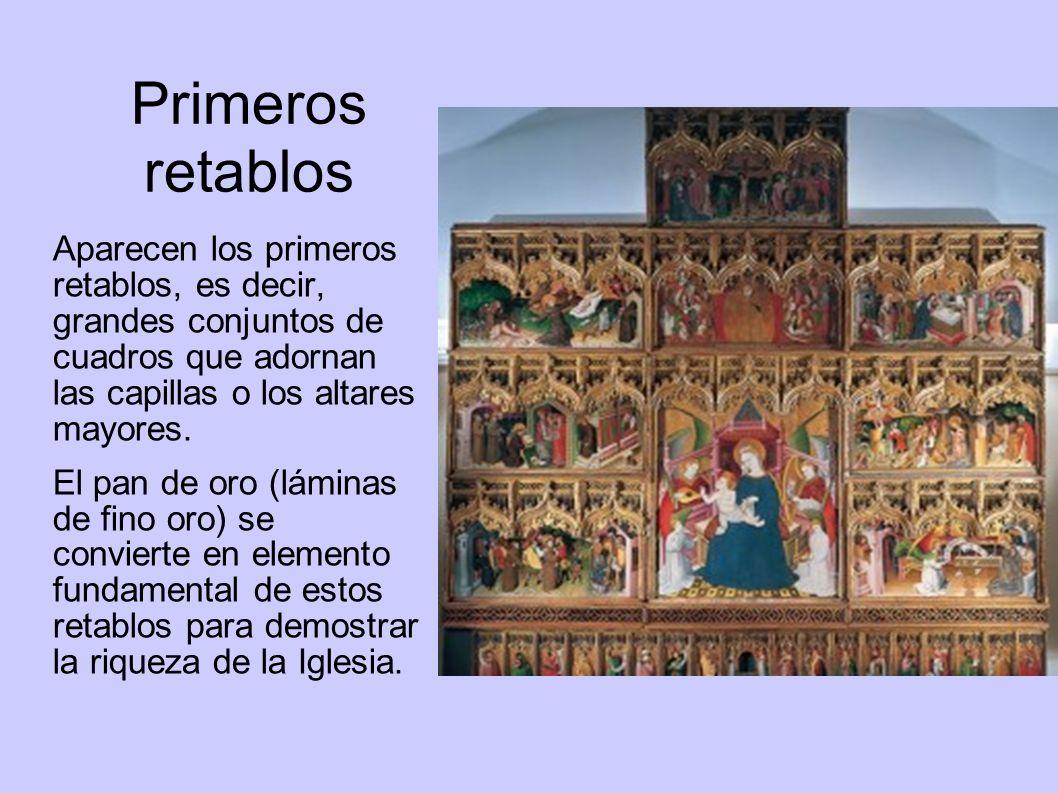 Primeros retablos Aparecen los primeros retablos, es decir, grandes conjuntos de cuadros que adornan las capillas o los altares mayores.