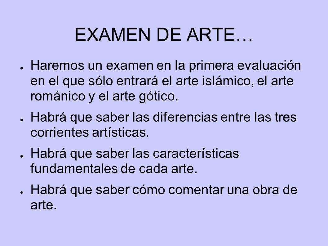 EXAMEN DE ARTE… Haremos un examen en la primera evaluación en el que sólo entrará el arte islámico, el arte románico y el arte gótico.