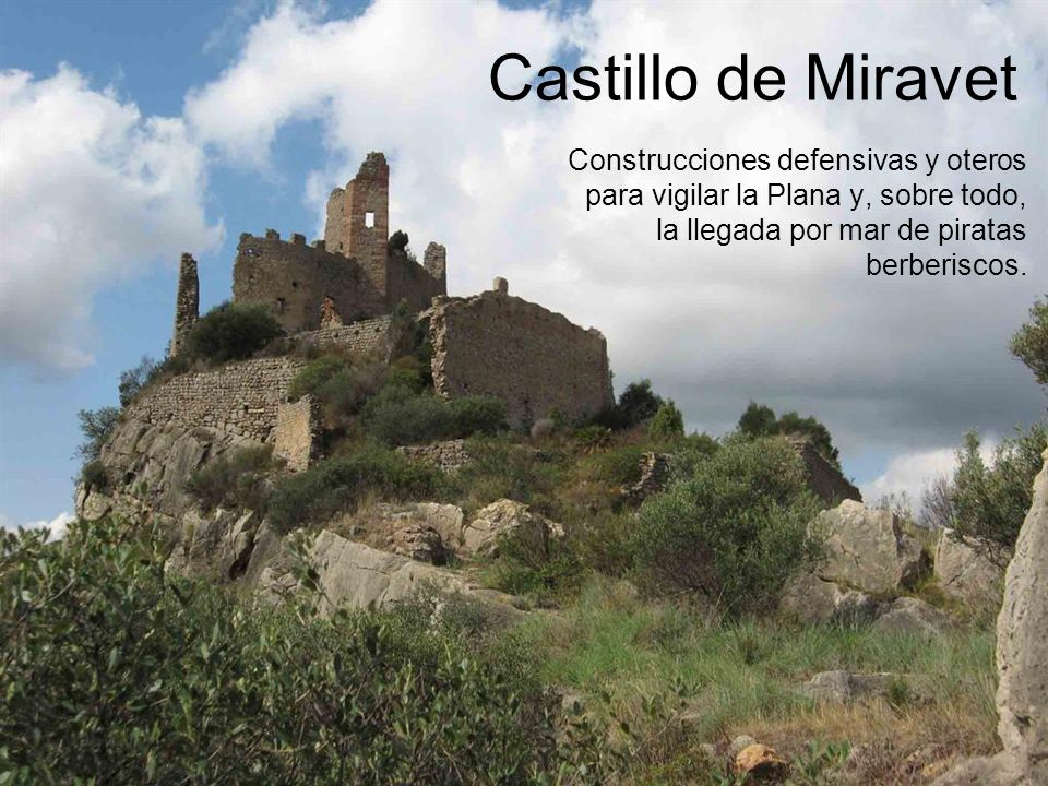 Castillo de Miravet Construcciones defensivas y oteros para vigilar la Plana y, sobre todo, la llegada por mar de piratas berberiscos.