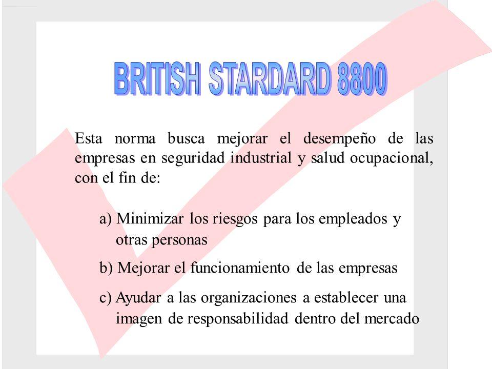 BRITISH STARDARD 8800 Esta norma busca mejorar el desempeño de las empresas en seguridad industrial y salud ocupacional, con el fin de: