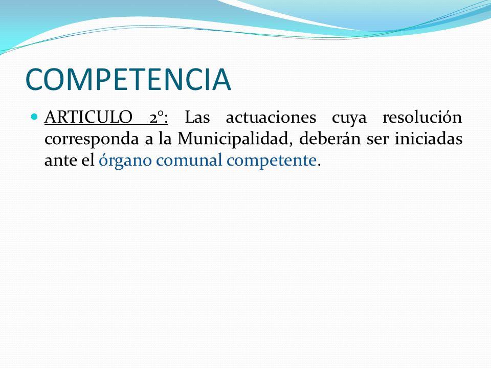 COMPETENCIA ARTICULO 2°: Las actuaciones cuya resolución corresponda a la Municipalidad, deberán ser iniciadas ante el órgano comunal competente.